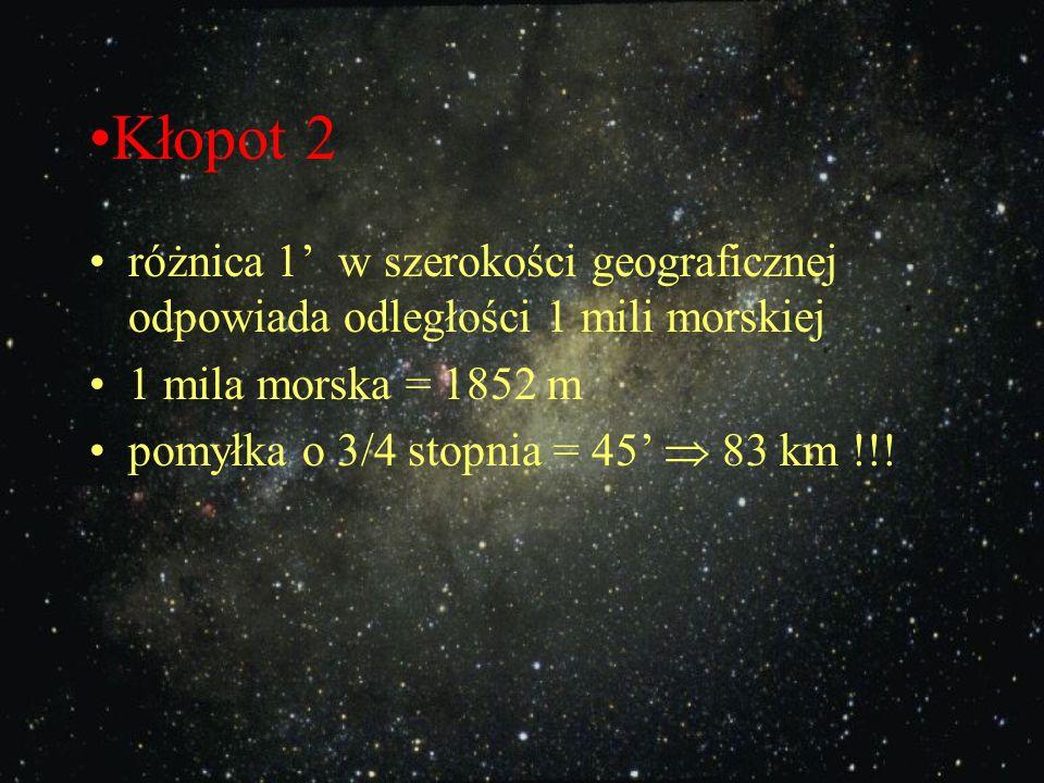 Kłopot 2 różnica 1' w szerokości geograficznej odpowiada odległości 1 mili morskiej. 1 mila morska = 1852 m.