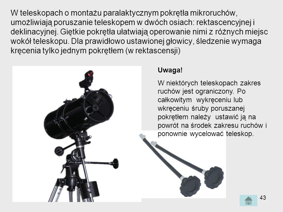W teleskopach o montażu paralaktycznym pokrętła mikroruchów, umożliwiają poruszanie teleskopem w dwóch osiach: rektascencyjnej i deklinacyjnej. Giętkie pokrętła ułatwiają operowanie nimi z różnych miejsc wokół teleskopu. Dla prawidłowo ustawionej głowicy, śledzenie wymaga kręcenia tylko jednym pokrętłem (w rektascensji)