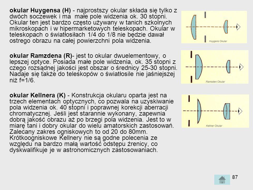 okular Huygensa (H) - najprostszy okular składa się tylko z dwóch soczewek i ma małe pole widzenia ok. 30 stopni. Okular ten jest bardzo często używany w tanich szkolnych mikroskopach i w hipermarketowych teleskopach. Okular w teleskopach o światłosiłach 1/4 do 1/8 nie będzie dawał ostrego obrazu na całej powierzchni pola widzenia.