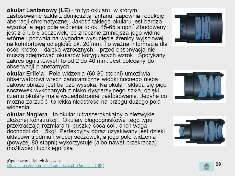 okular Lantanowy (LE) - to typ okularu, w którym zastosowanie szkła z domieszką lantanu, zapewnia redukcję aberracji chromatycznej. Jakość takiego okularu jest bardzo wysoka, a jego pole widzenia to ok. 45-65 stopni. Zbudowany jest z 5 lub 6 soczewek, co znacznie zmniejsza jego widmo wtórne i pozwala na wygodne wysunięcie źrenicy wyjściowej na komfortową odległość ok. 20 mm. To ważna informacja dla osób krótko – daleko wzrocznych – przed obserwacją nie muszą zdejmować okularów korygujących wzrok. Spotykany zakres ogniskowych to od 2 do 40 mm. Jest polecany do obserwacji planetarnych.