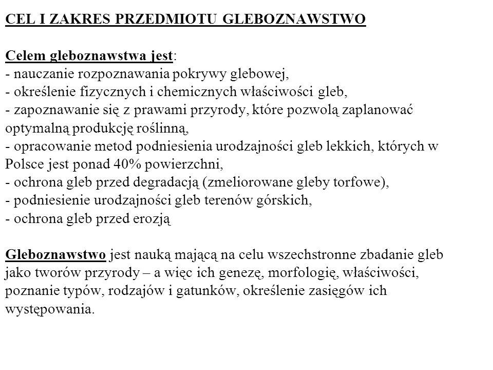 CEL I ZAKRES PRZEDMIOTU GLEBOZNAWSTWO Celem gleboznawstwa jest: - nauczanie rozpoznawania pokrywy glebowej, - określenie fizycznych i chemicznych właściwości gleb, - zapoznawanie się z prawami przyrody, które pozwolą zaplanować optymalną produkcję roślinną, - opracowanie metod podniesienia urodzajności gleb lekkich, których w Polsce jest ponad 40% powierzchni, - ochrona gleb przed degradacją (zmeliorowane gleby torfowe), - podniesienie urodzajności gleb terenów górskich, - ochrona gleb przed erozją Gleboznawstwo jest nauką mającą na celu wszechstronne zbadanie gleb jako tworów przyrody – a więc ich genezę, morfologię, właściwości, poznanie typów, rodzajów i gatunków, określenie zasięgów ich występowania.