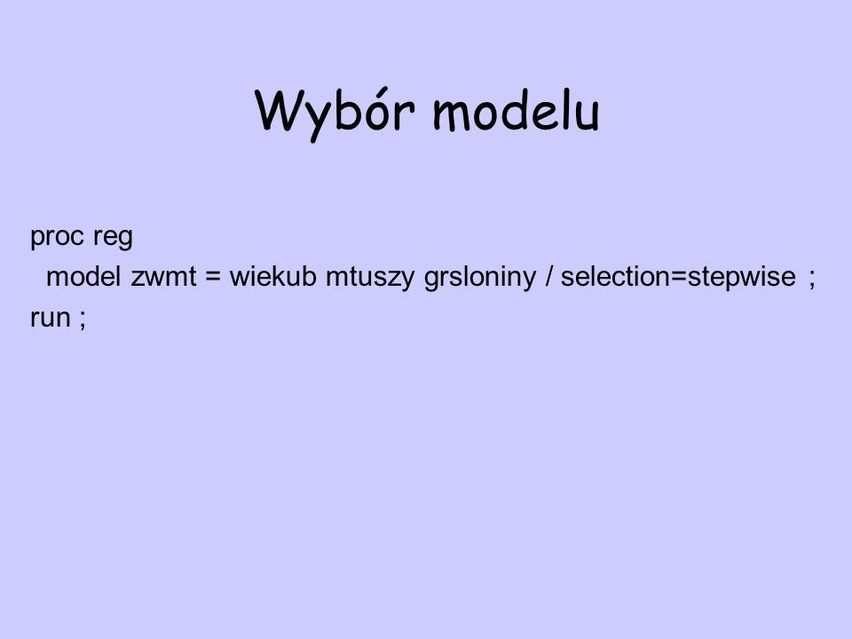Wybór modelu proc reg model zwmt = wiekub mtuszy grsloniny / selection=stepwise ; run ;