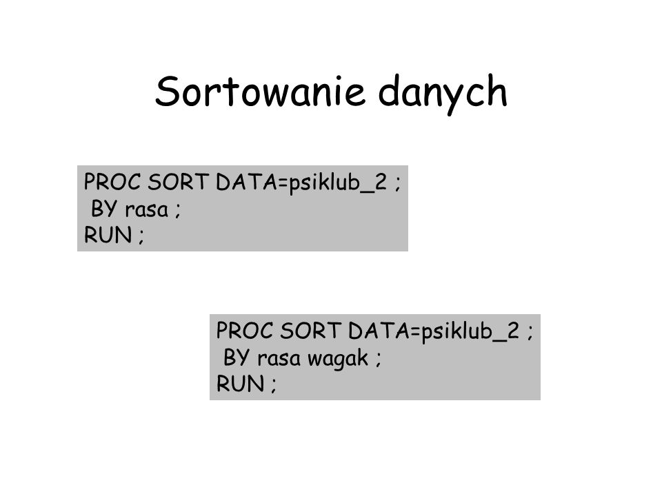 Sortowanie danych PROC SORT DATA=psiklub_2 ; BY rasa ; RUN ;