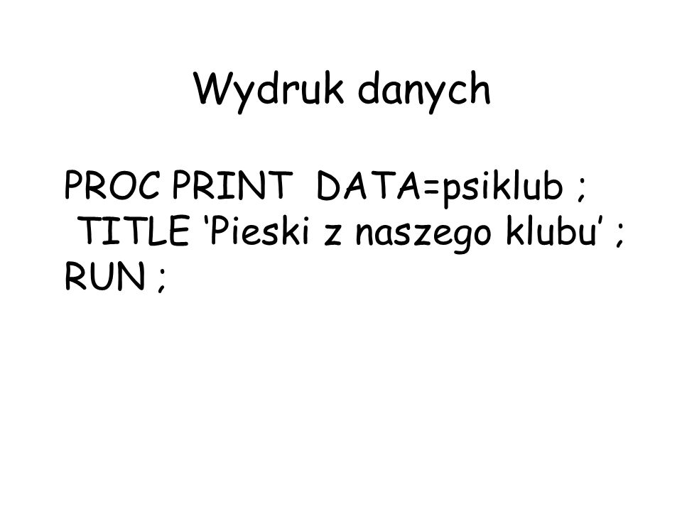 Wydruk danych PROC PRINT DATA=psiklub ;