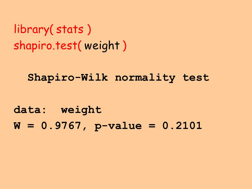 library( stats ) shapiro.test( weight ) Shapiro-Wilk normality test.