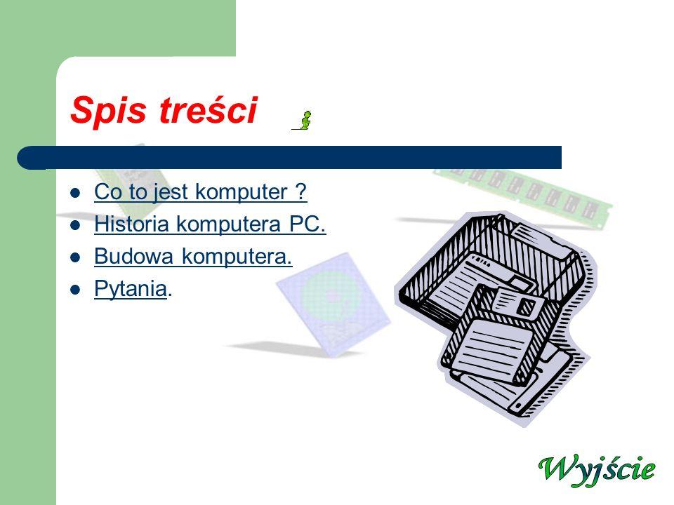 Spis treści Wyjście Co to jest komputer Historia komputera PC.