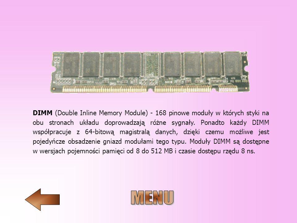 DIMM (Double Inline Memory Module) - 168 pinowe moduły w których styki na obu stronach układu doprowadzają różne sygnały. Ponadto każdy DIMM współpracuje z 64-bitową magistralą danych, dzięki czemu możliwe jest pojedyńcze obsadzenie gniazd modułami tego typu. Moduły DIMM są dostępne w wersjach pojemności pamięci od 8 do 512 MB i czasie dostępu rzędu 8 ns.