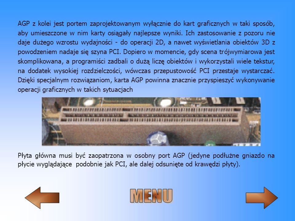 AGP z kolei jest portem zaprojektowanym wyłącznie do kart graficznych w taki sposób, aby umieszczone w nim karty osiągały najlepsze wyniki. Ich zastosowanie z pozoru nie daje dużego wzrostu wydajności - do operacji 2D, a nawet wyświetlania obiektów 3D z powodzeniem nadaje się szyna PCI. Dopiero w momencie, gdy scena trójwymiarowa jest skomplikowana, a programiści zadbali o dużą liczę obiektów i wykorzystali wiele tekstur, na dodatek wysokiej rozdzielczości, wówczas przepustowość PCI przestaje wystarczać. Dzięki specjalnym rozwiązaniom, karta AGP powinna znacznie przyspieszyć wykonywanie operacji graficznych w takich sytuacjach