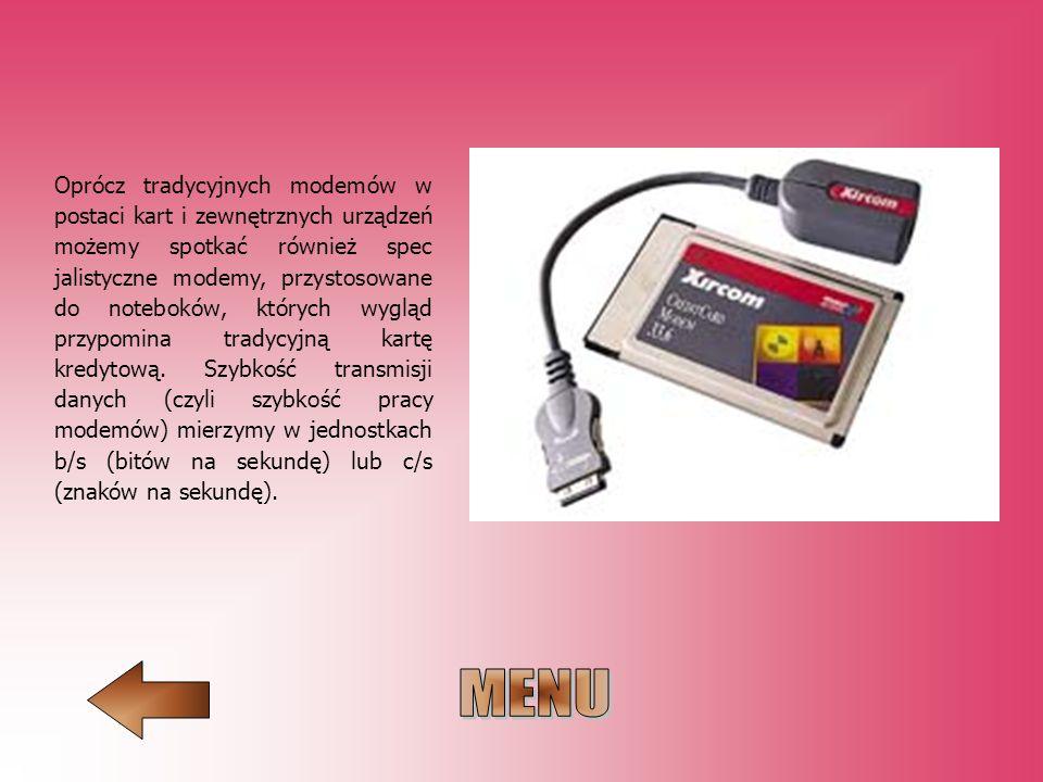 Oprócz tradycyjnych modemów w postaci kart i zewnętrznych urządzeń możemy spotkać również spec jalistyczne modemy, przystosowane do noteboków, których wygląd przypomina tradycyjną kartę kredytową. Szybkość transmisji danych (czyli szybkość pracy modemów) mierzymy w jednostkach b/s (bitów na sekundę) lub c/s (znaków na sekundę).