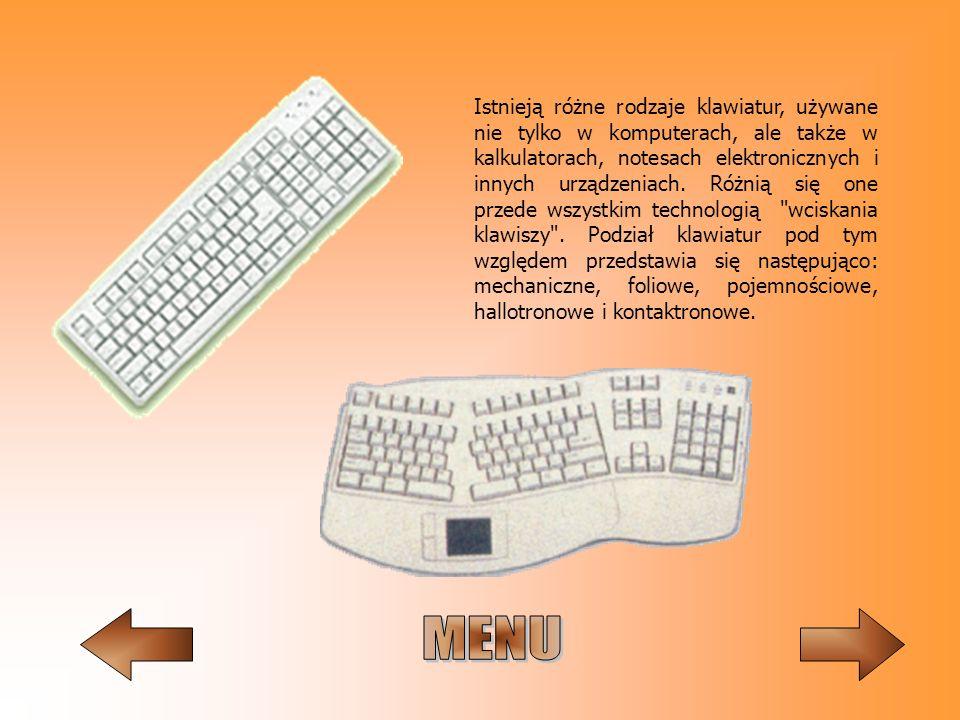 Istnieją różne rodzaje klawiatur, używane nie tylko w komputerach, ale także w kalkulatorach, notesach elektronicznych i innych urządzeniach. Różnią się one przede wszystkim technologią wciskania klawiszy . Podział klawiatur pod tym względem przedstawia się następująco: mechaniczne, foliowe, pojemnościowe, hallotronowe i kontaktronowe.