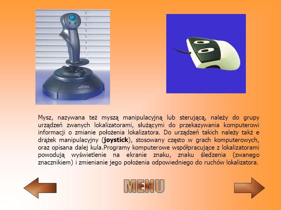 Mysz, nazywana też myszą manipulacyjną lub sterującą, należy do grupy urządzeń zwanych lokalizatorami, służącymi do przekazywania komputerowi informacji o zmianie położenia lokalizatora. Do urządzeń takich należy takż e drążek manipulacyjny (joystick), stosowany często w grach komputerowych, oraz opisana dalej kula.Programy komputerowe współpracujące z lokalizatorami powodują wyświetlenie na ekranie znaku, znaku śledzenia (zwanego znacznikiem) i zmienianie jego położenia odpowiedniego do ruchów lokalizatora.