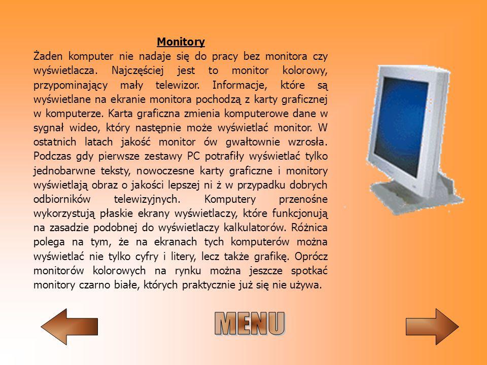 Monitory Żaden komputer nie nadaje się do pracy bez monitora czy wyświetlacza. Najczęściej jest to monitor kolorowy, przypominający mały telewizor. Informacje, które są wyświetlane na ekranie monitora pochodzą z karty graficznej w komputerze. Karta graficzna zmienia komputerowe dane w sygnał wideo, który następnie może wyświetlać monitor. W ostatnich latach jakość monitor ów gwałtownie wzrosła. Podczas gdy pierwsze zestawy PC potrafiły wyświetlać tylko jednobarwne teksty, nowoczesne karty graficzne i monitory wyświetlają obraz o jakości lepszej ni ż w przypadku dobrych odbiorników telewizyjnych. Komputery przenośne wykorzystują płaskie ekrany wyświetlaczy, które funkcjonują na zasadzie podobnej do wyświetlaczy kalkulatorów. Różnica polega na tym, że na ekranach tych komputerów można wyświetlać nie tylko cyfry i litery, lecz także grafikę. Oprócz monitorów kolorowych na rynku można jeszcze spotkać monitory czarno białe, których praktycznie już się nie używa.