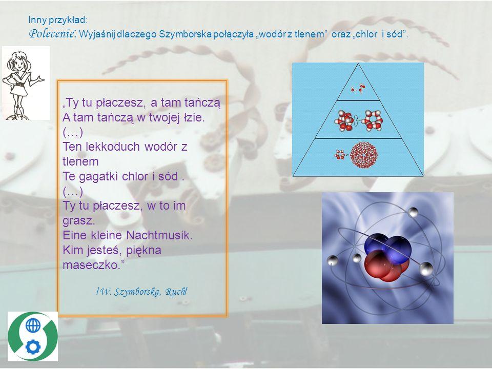 """Inny przykład: Polecenie: Wyjaśnij dlaczego Szymborska połączyła """"wodór z tlenem oraz """"chlor i sód ."""