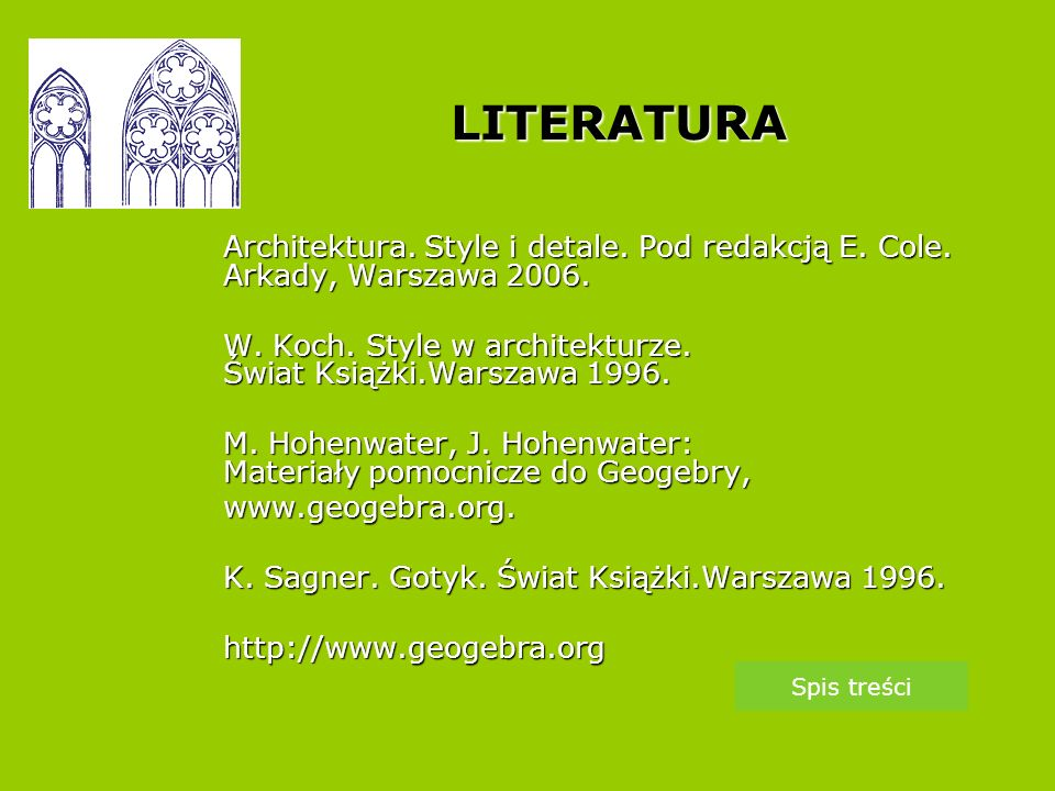 LITERATURA Architektura. Style i detale. Pod redakcją E. Cole. Arkady, Warszawa 2006. W. Koch. Style w architekturze. Świat Książki.Warszawa 1996.