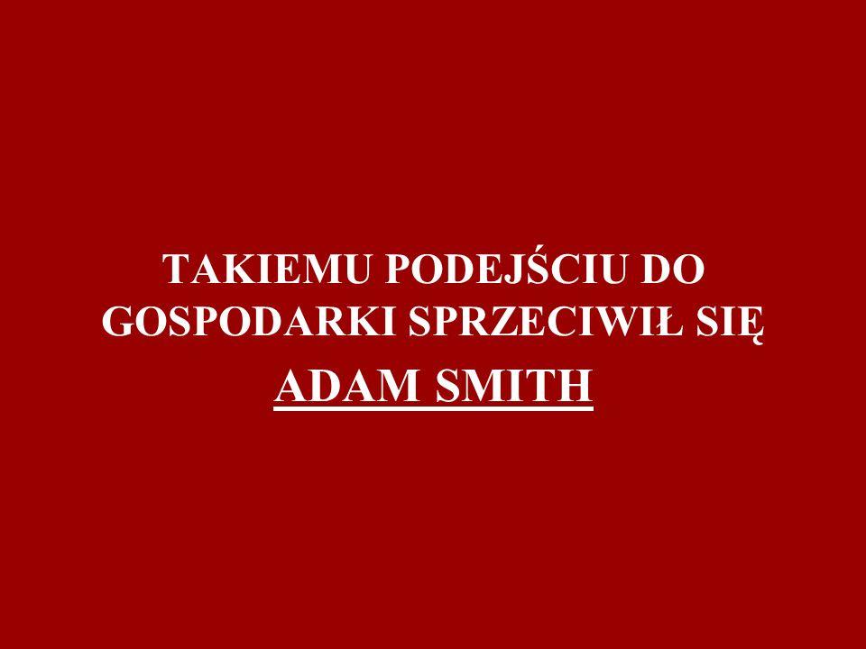 TAKIEMU PODEJŚCIU DO GOSPODARKI SPRZECIWIŁ SIĘ ADAM SMITH