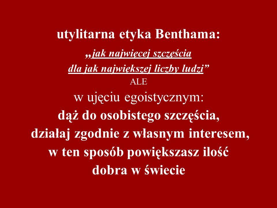 """utylitarna etyka Benthama: """"jak najwięcej szczęścia dla jak największej liczby ludzi ALE w ujęciu egoistycznym: dąż do osobistego szczęścia, działaj zgodnie z własnym interesem, w ten sposób powiększasz ilość dobra w świecie"""