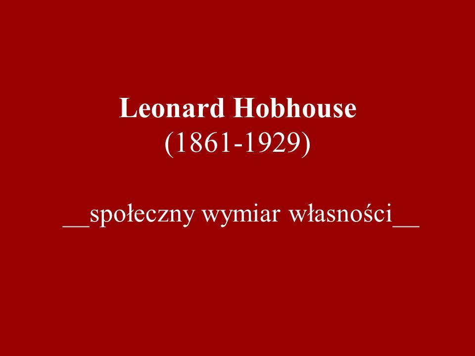 Leonard Hobhouse (1861-1929) __społeczny wymiar własności__
