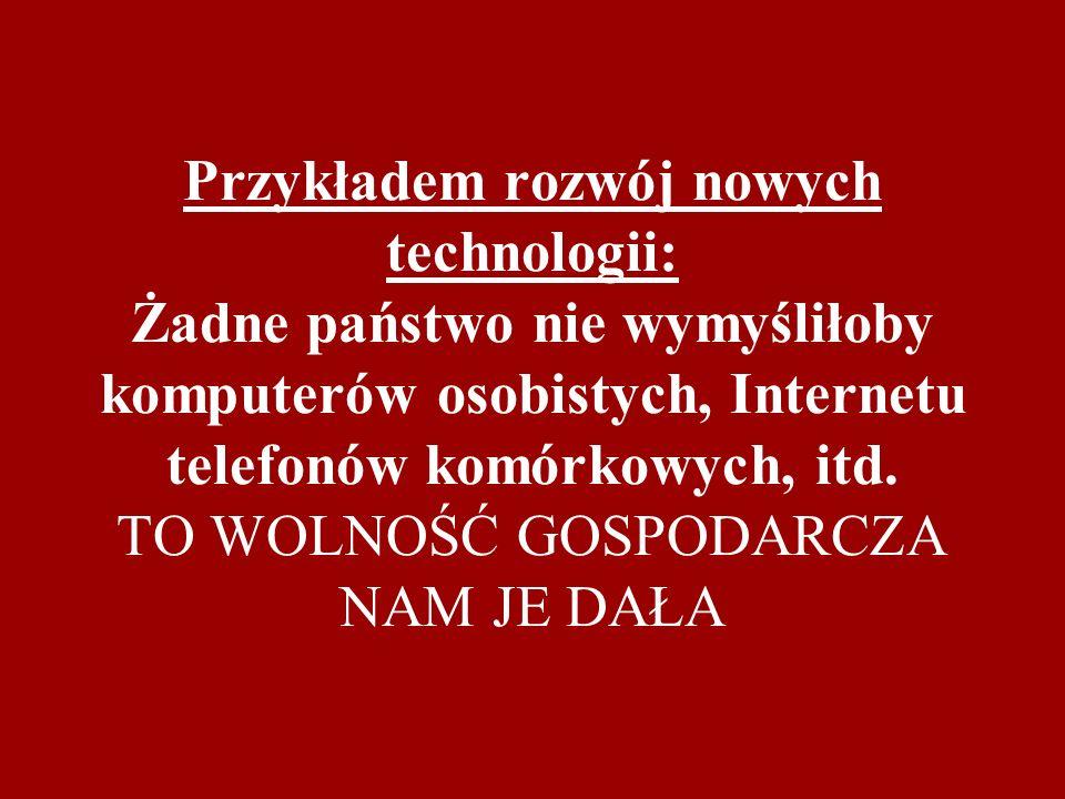 Przykładem rozwój nowych technologii: Żadne państwo nie wymyśliłoby komputerów osobistych, Internetu telefonów komórkowych, itd.