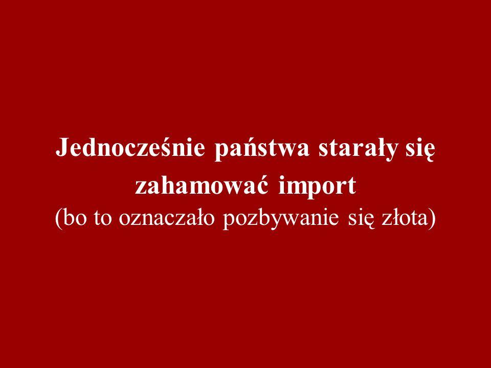 Jednocześnie państwa starały się zahamować import (bo to oznaczało pozbywanie się złota)