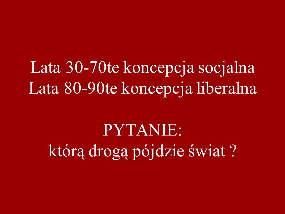 Lata 30-70te koncepcja socjalna Lata 80-90te koncepcja liberalna PYTANIE: którą drogą pójdzie świat