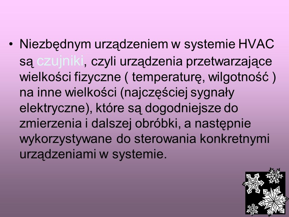 Niezbędnym urządzeniem w systemie HVAC są czujniki, czyli urządzenia przetwarzające wielkości fizyczne ( temperaturę, wilgotność ) na inne wielkości (najczęściej sygnały elektryczne), które są dogodniejsze do zmierzenia i dalszej obróbki, a następnie wykorzystywane do sterowania konkretnymi urządzeniami w systemie.