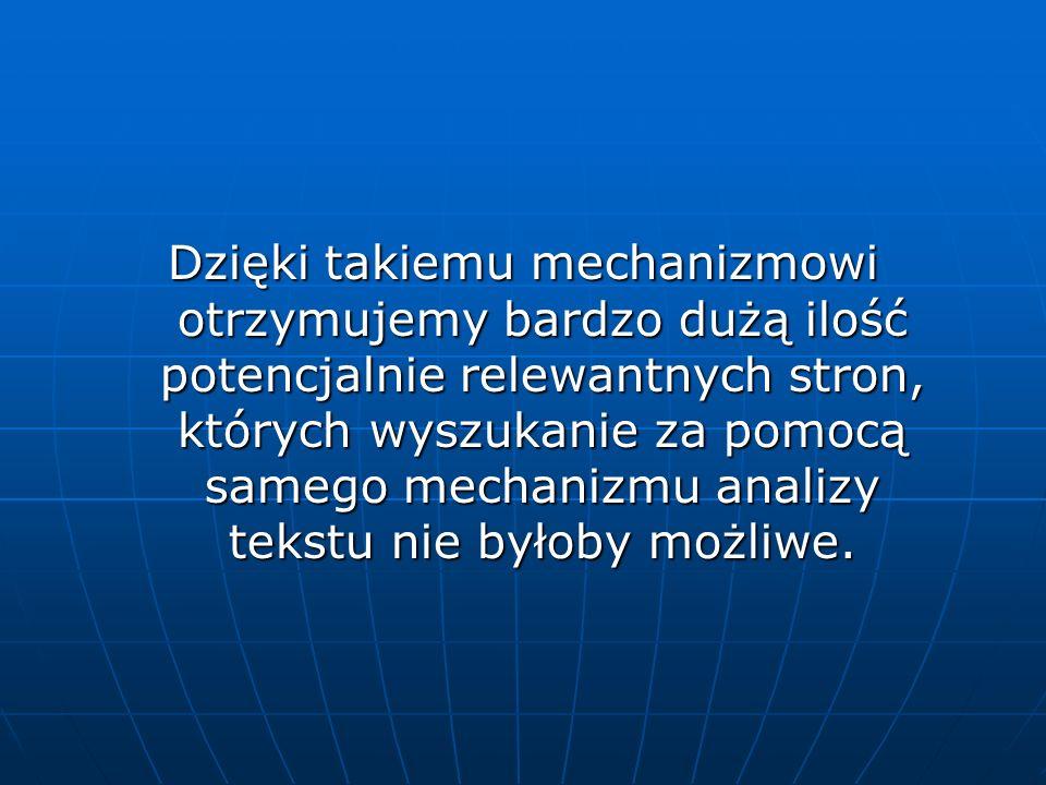 Dzięki takiemu mechanizmowi otrzymujemy bardzo dużą ilość potencjalnie relewantnych stron, których wyszukanie za pomocą samego mechanizmu analizy tekstu nie byłoby możliwe.