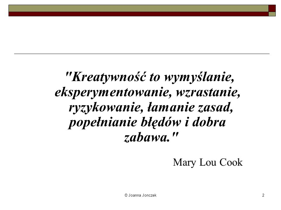 Kreatywność to wymyślanie, eksperymentowanie, wzrastanie, ryzykowanie, łamanie zasad, popełnianie błędów i dobra zabawa. Mary Lou Cook