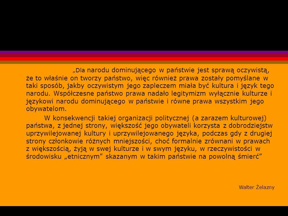 """""""Dla narodu dominującego w państwie jest sprawą oczywistą, że to właśnie on tworzy państwo, więc również prawa zostały pomyślane w taki sposób, jakby oczywistym jego zapleczem miała być kultura i język tego narodu. Współczesne państwo prawa nadało legitymizm wyłącznie kulturze i językowi narodu dominującego w państwie i równe prawa wszystkim jego obywatelom."""
