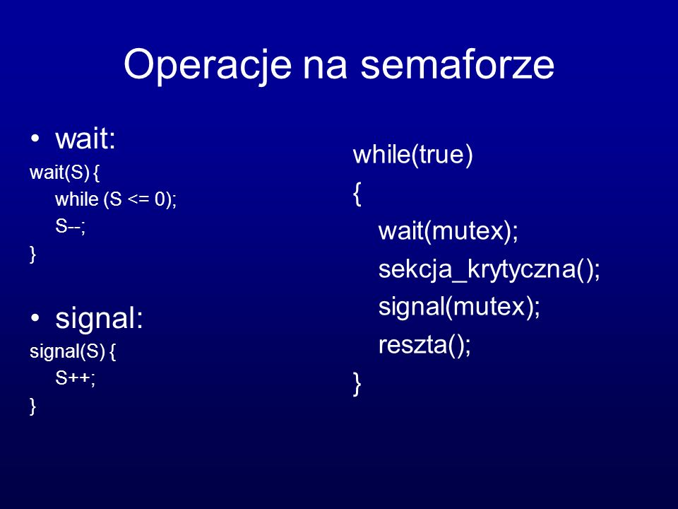 Operacje na semaforze wait: signal: while(true) { wait(mutex);