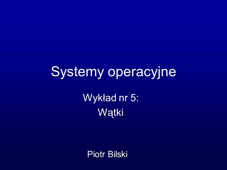Systemy operacyjne Wykład nr 5: Wątki Piotr Bilski