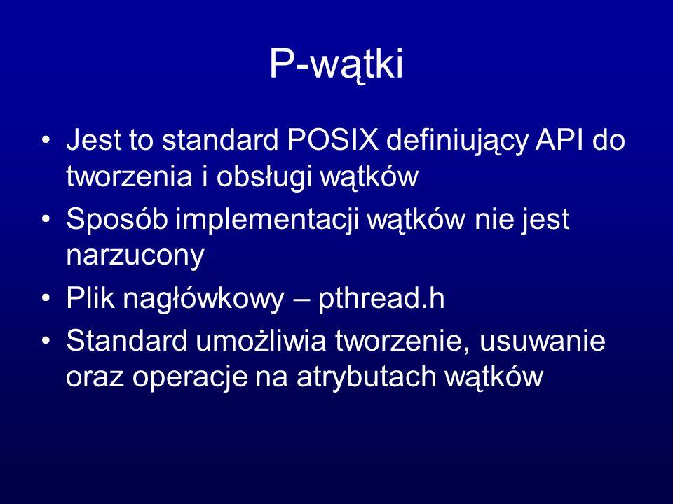 P-wątki Jest to standard POSIX definiujący API do tworzenia i obsługi wątków. Sposób implementacji wątków nie jest narzucony.