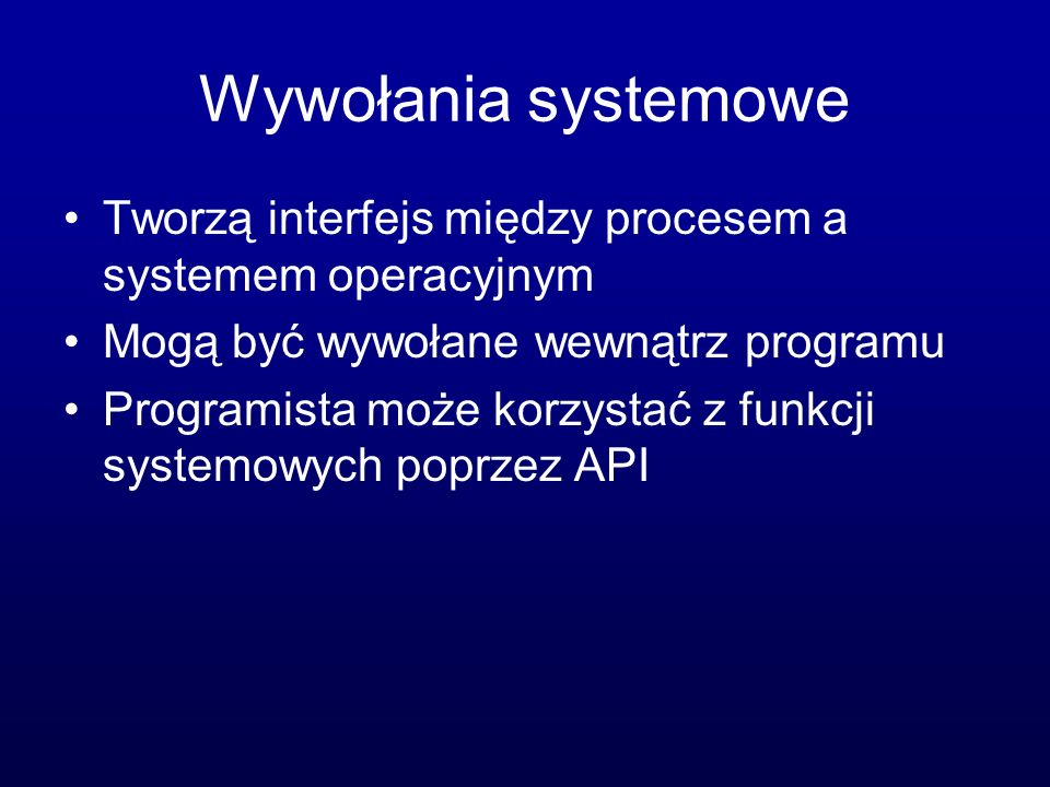 Wywołania systemowe Tworzą interfejs między procesem a systemem operacyjnym. Mogą być wywołane wewnątrz programu.