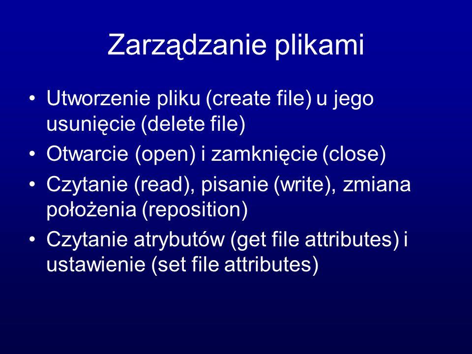 Zarządzanie plikami Utworzenie pliku (create file) u jego usunięcie (delete file) Otwarcie (open) i zamknięcie (close)