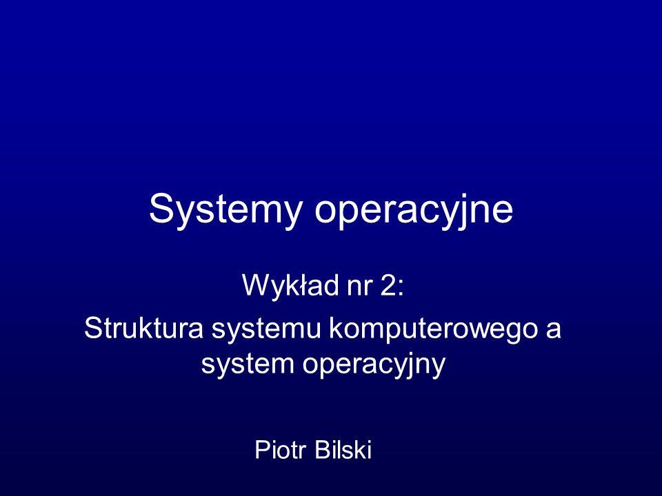 Wykład nr 2: Struktura systemu komputerowego a system operacyjny