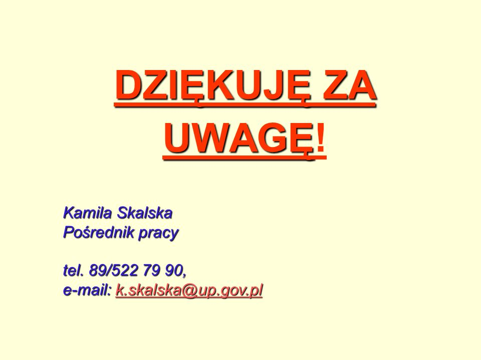 DZIĘKUJĘ ZA UWAGĘ! Kamila Skalska Pośrednik pracy tel. 89/522 79 90,