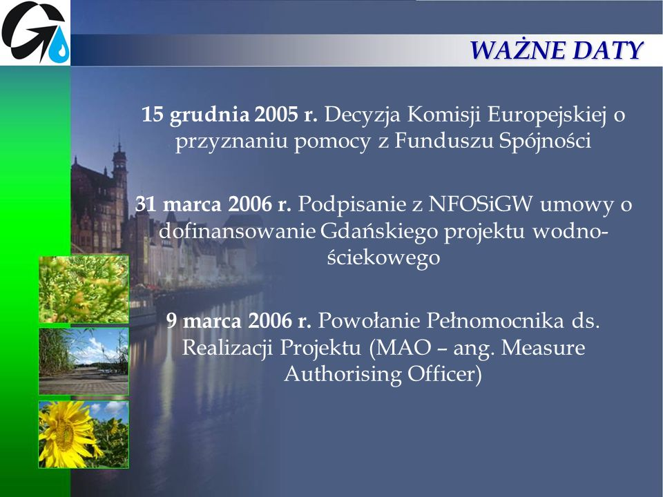 WAŻNE DATY15 grudnia 2005 r. Decyzja Komisji Europejskiej o przyznaniu pomocy z Funduszu Spójności.