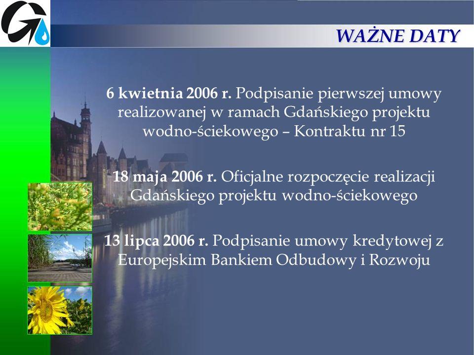 WAŻNE DATY 6 kwietnia 2006 r. Podpisanie pierwszej umowy realizowanej w ramach Gdańskiego projektu wodno-ściekowego – Kontraktu nr 15.
