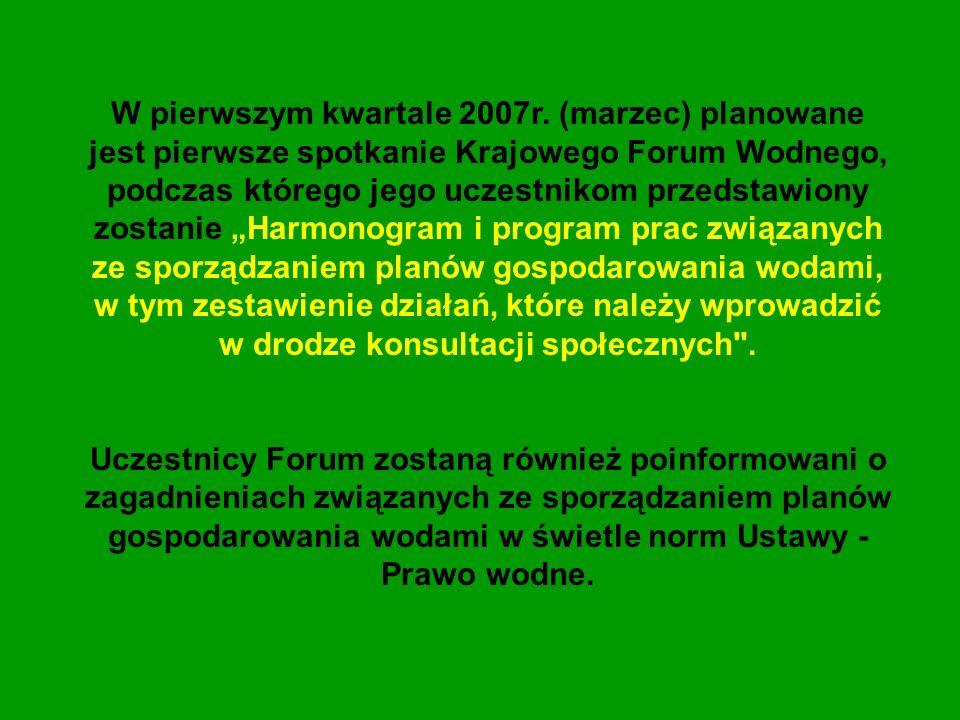 """W pierwszym kwartale 2007r. (marzec) planowane jest pierwsze spotkanie Krajowego Forum Wodnego, podczas którego jego uczestnikom przedstawiony zostanie """"Harmonogram i program prac związanych ze sporządzaniem planów gospodarowania wodami, w tym zestawienie działań, które należy wprowadzić w drodze konsultacji społecznych ."""