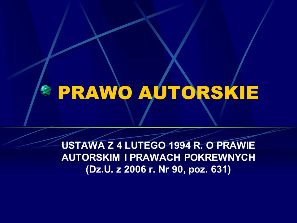 PRAWO AUTORSKIE USTAWA Z 4 LUTEGO 1994 R. O PRAWIE AUTORSKIM I PRAWACH POKREWNYCH (Dz.U. z 2006 r. Nr 90, poz. 631)