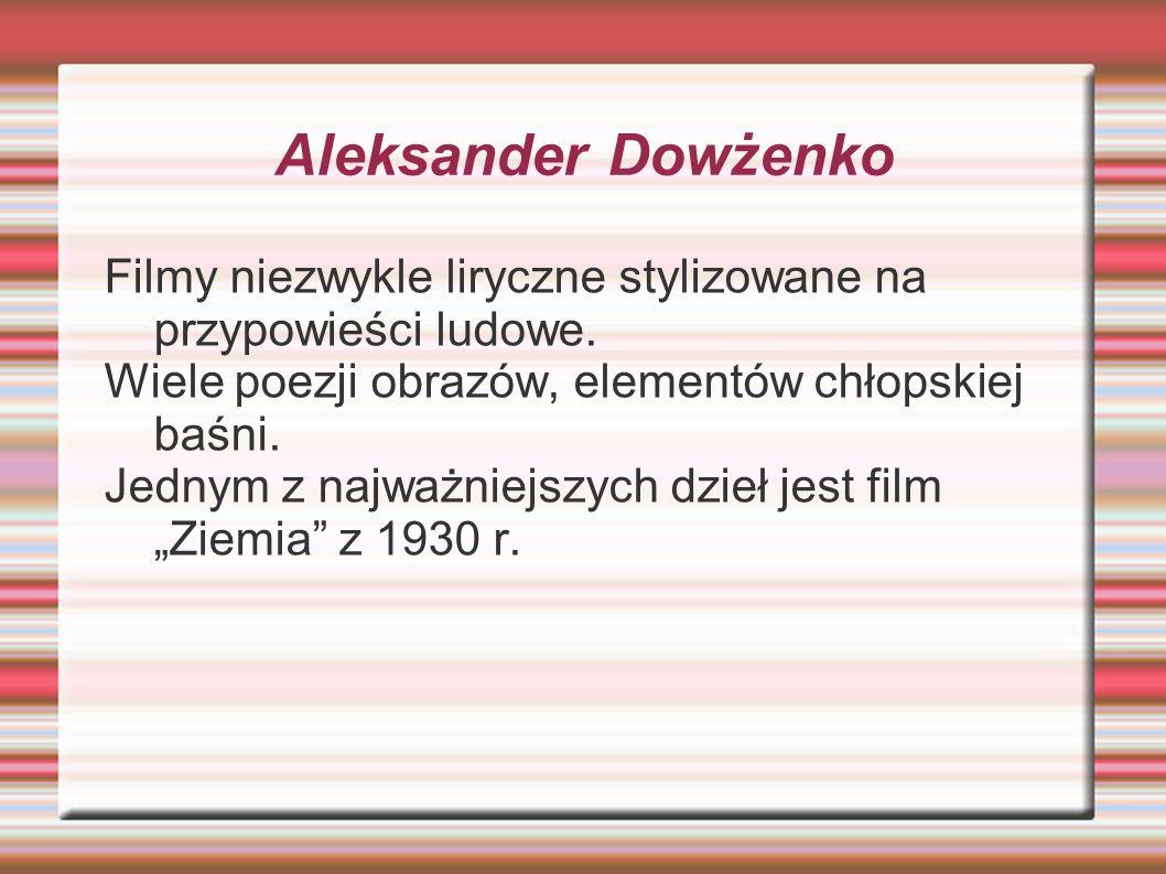 Aleksander Dowżenko Filmy niezwykle liryczne stylizowane na przypowieści ludowe. Wiele poezji obrazów, elementów chłopskiej baśni.