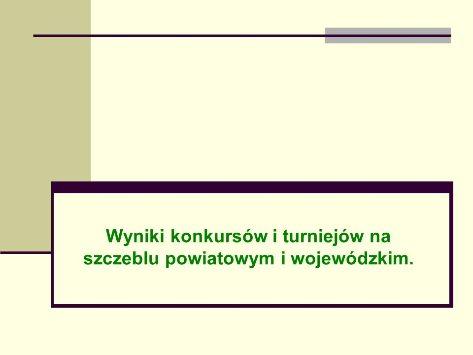 Wyniki konkursów i turniejów na szczeblu powiatowym i wojewódzkim.