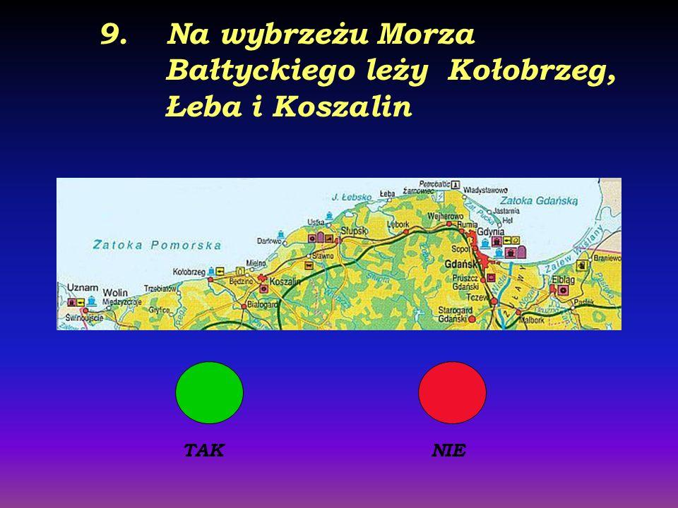 9. Na wybrzeżu Morza Bałtyckiego leży Kołobrzeg, Łeba i Koszalin