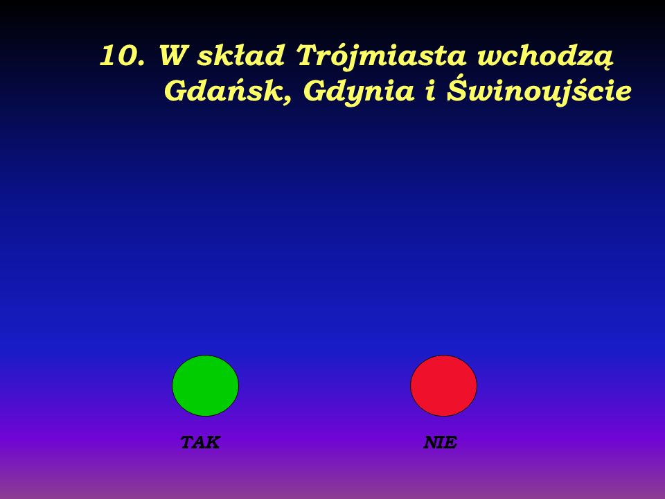 10. W skład Trójmiasta wchodzą Gdańsk, Gdynia i Świnoujście