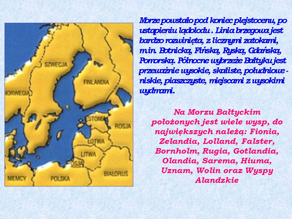 Na Morzu Bałtyckim położonych jest wiele wysp, do największych należą: Fionia, Zelandia, Lolland, Falster, Bornholm, Rugia, Gotlandia, Olandia, Sarema, Hiuma, Uznam, Wolin oraz Wyspy Alandzkie