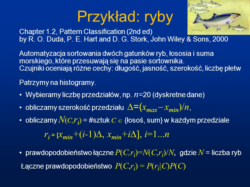 Przykład: rybyChapter 1.2, Pattern Classification (2nd ed) by R. O. Duda, P. E. Hart and D. G. Stork, John Wiley & Sons, 2000.