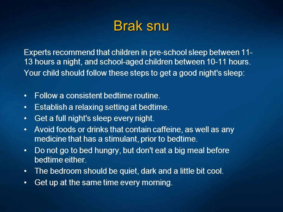Brak snu Experts recommend that children in pre-school sleep between 11-13 hours a night, and school-aged children between 10-11 hours.