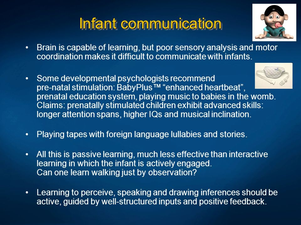 Infant communication Brain is capable of learning, but poor sensory analysis and motor coordination makes it difficult to communicate with infants.