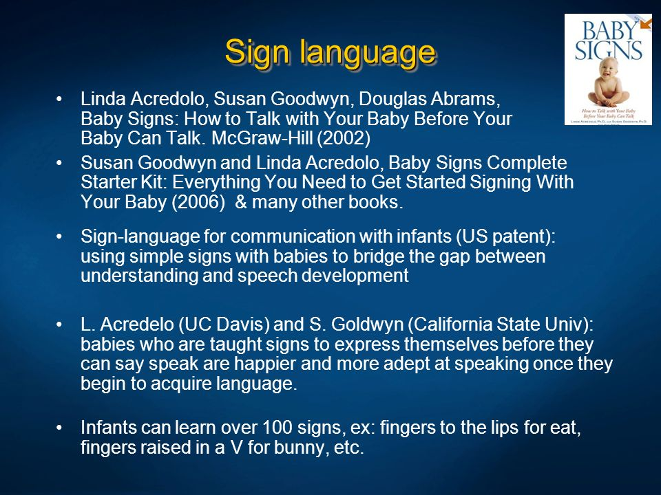 Sign languageLinda Acredolo, Susan Goodwyn, Douglas Abrams, Baby Signs: How to Talk with Your Baby Before Your Baby Can Talk. McGraw-Hill (2002)