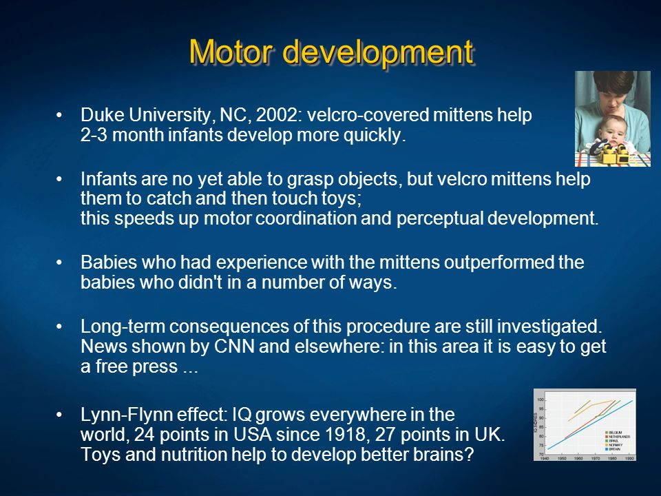 Motor development Duke University, NC, 2002: velcro-covered mittens help 2-3 month infants develop more quickly.