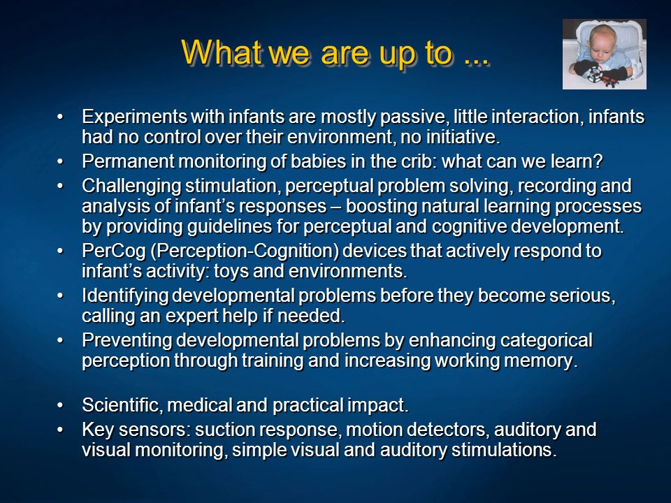 What we are up to ... Experiments with infants are mostly passive, little interaction, infants had no control over their environment, no initiative.
